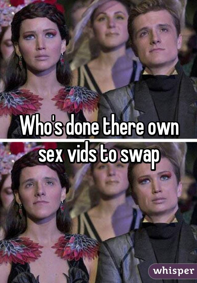 Who's done there own sex vids to swap