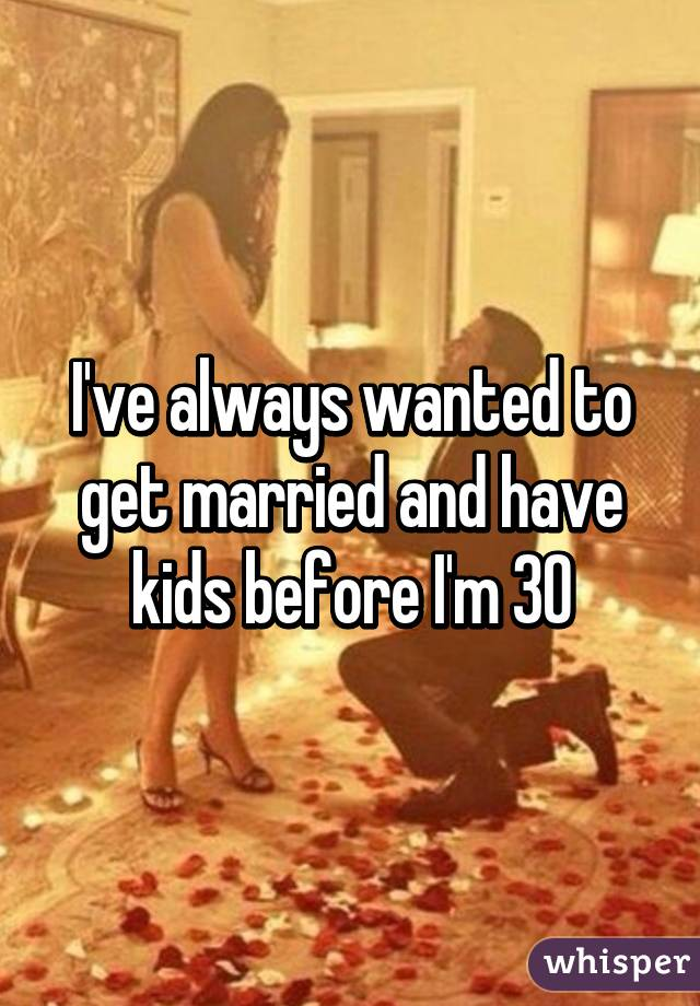 I've always wanted to get married and have kids before I'm 30
