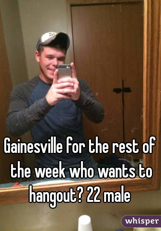Gainesville for the rest of the week who wants to hangout? 22 male