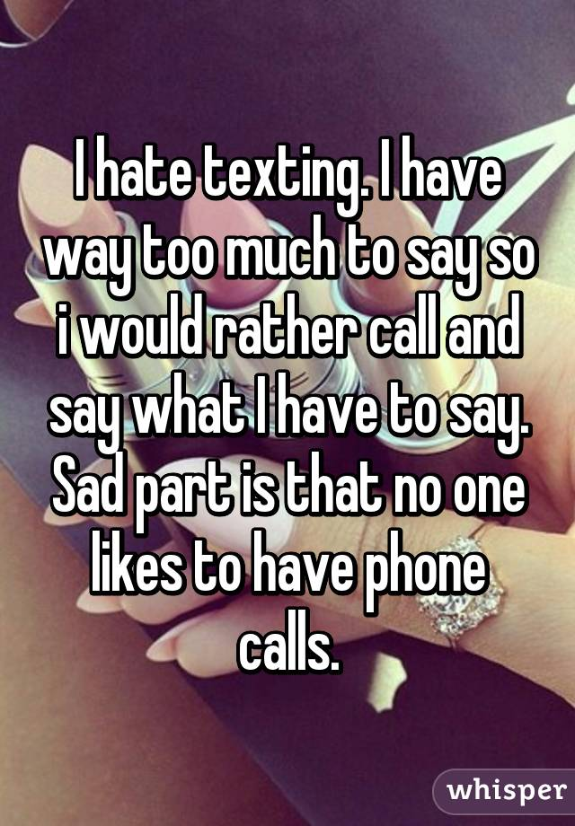 I hate texting. I have way too much to say so i would rather call and say what I have to say. Sad part is that no one likes to have phone calls.