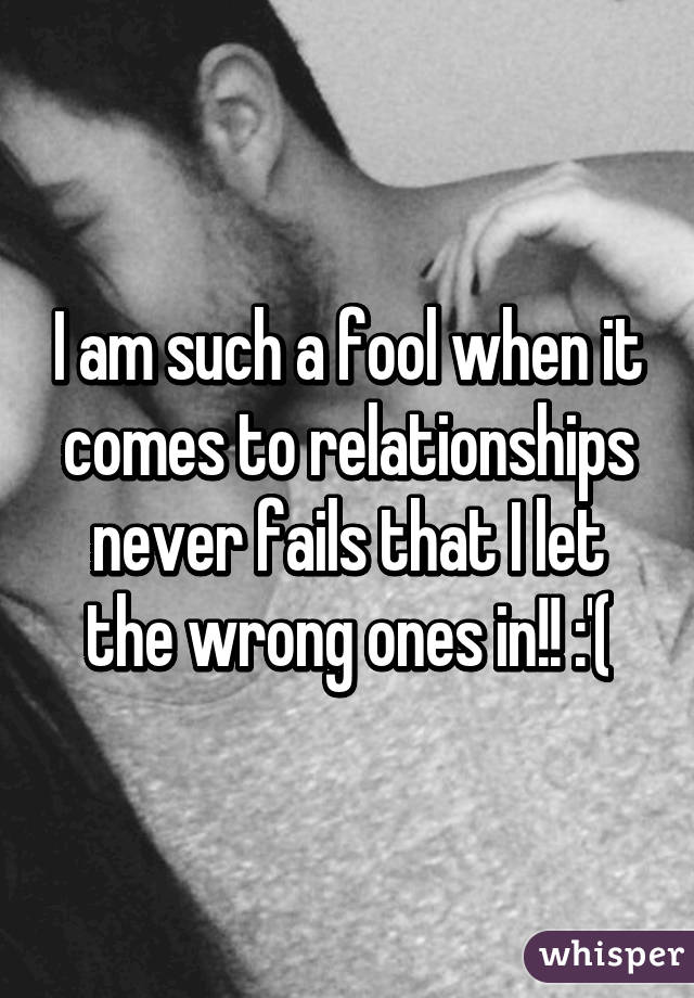 I am such a fool when it comes to relationships never fails that I let the wrong ones in!! :'(
