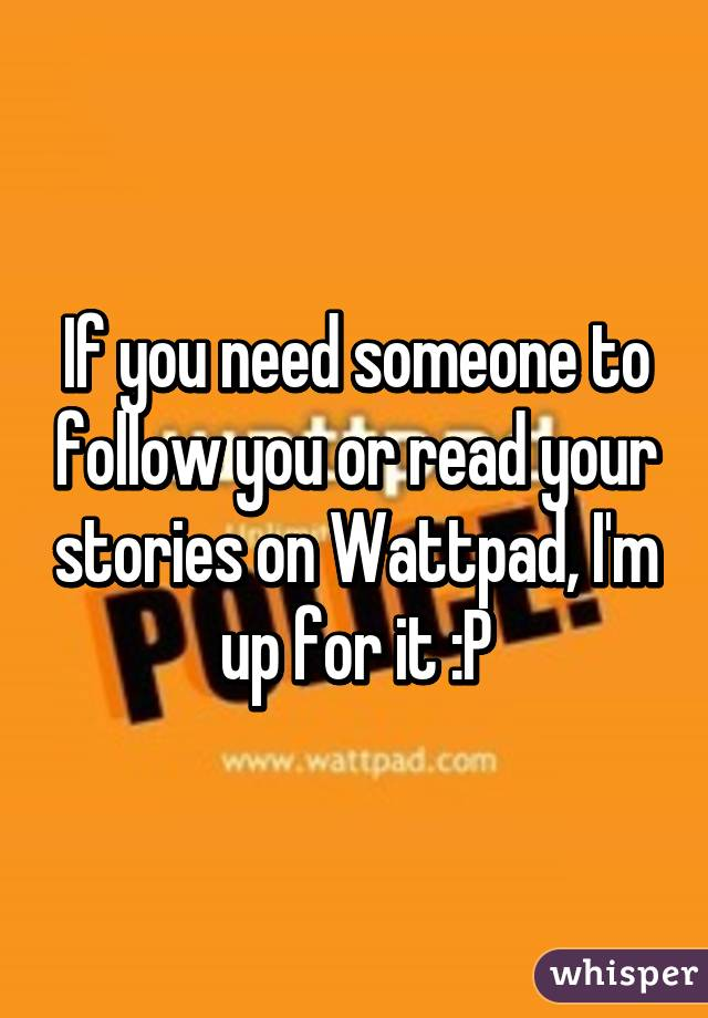 If you need someone to follow you or read your stories on Wattpad, I'm up for it :P