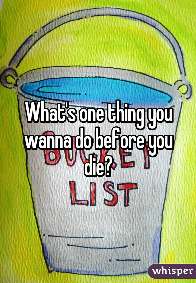 What's one thing you wanna do before you die?
