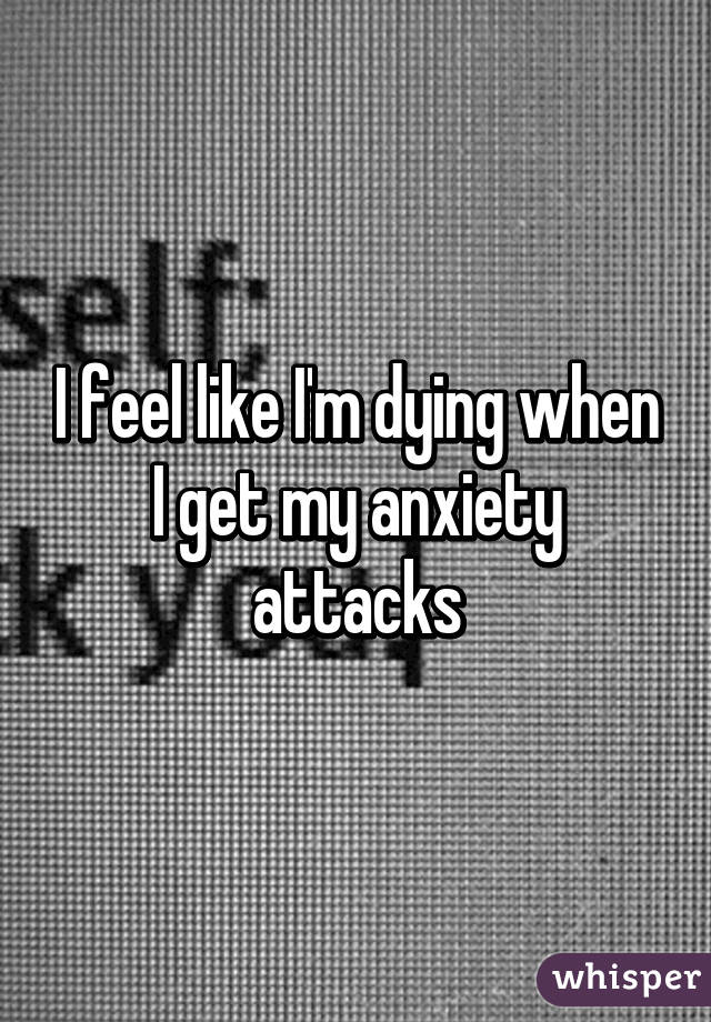 I feel like I'm dying when I get my anxiety attacks