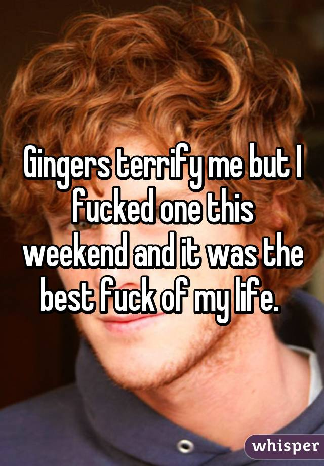 Gingers terrify me but I fucked one this weekend and it was the best fuck of my life.