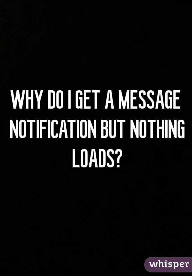 WHY DO I GET A MESSAGE NOTIFICATION BUT NOTHING LOADS?