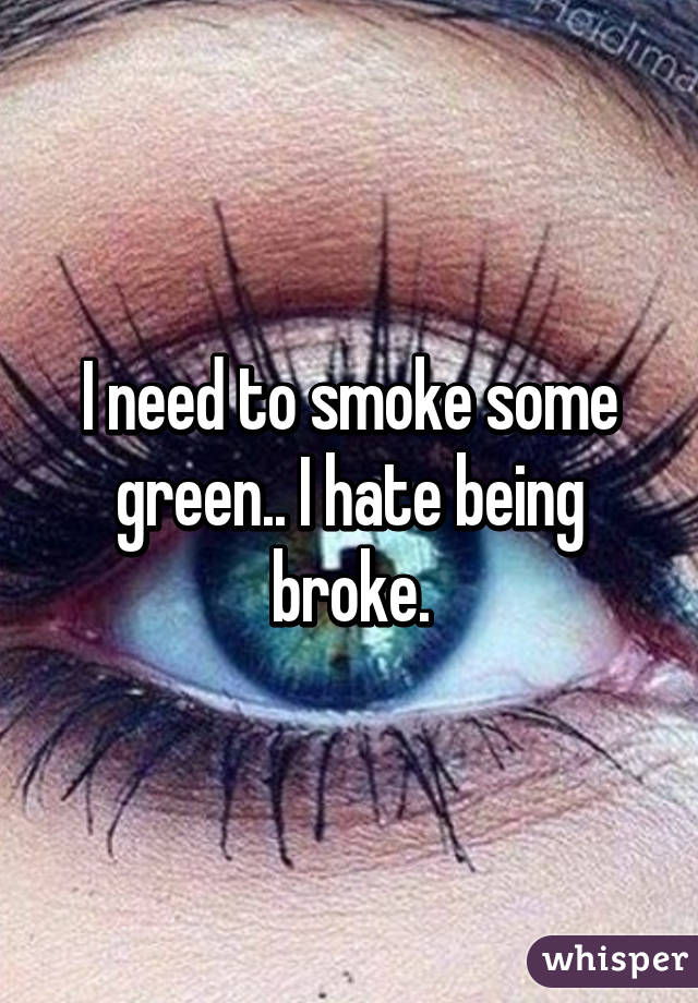 I need to smoke some green.. I hate being broke.