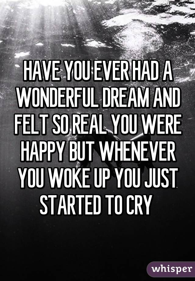 HAVE YOU EVER HAD A WONDERFUL DREAM AND FELT SO REAL YOU WERE HAPPY BUT WHENEVER YOU WOKE UP YOU JUST STARTED TO CRY