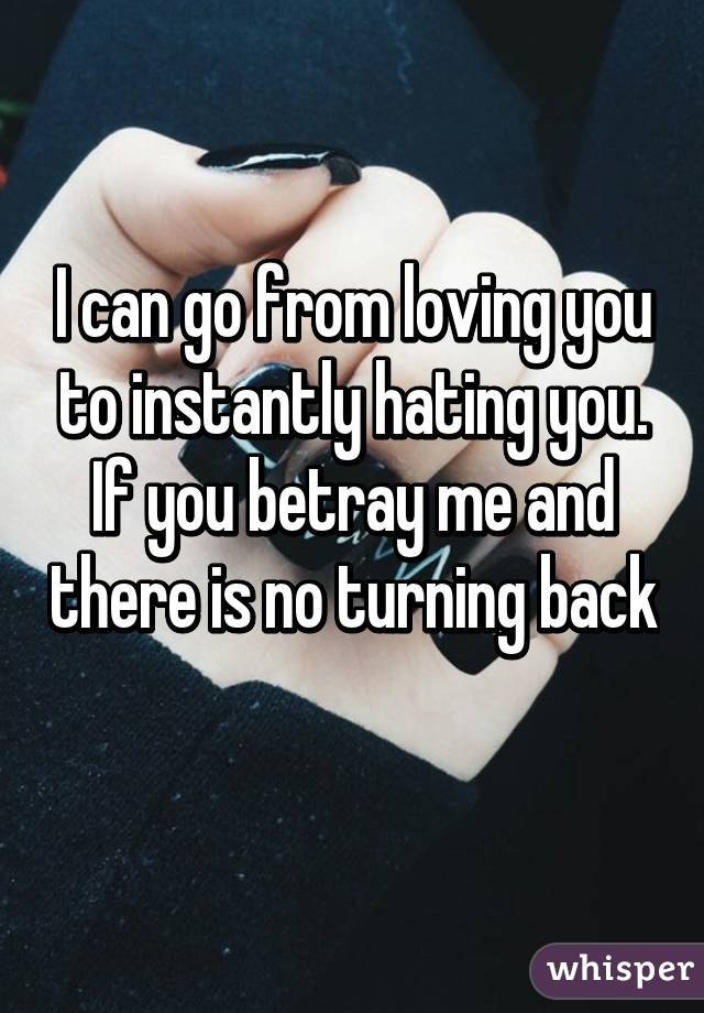 I can go from loving you to instantly hating you. If you betray me and there is no turning back