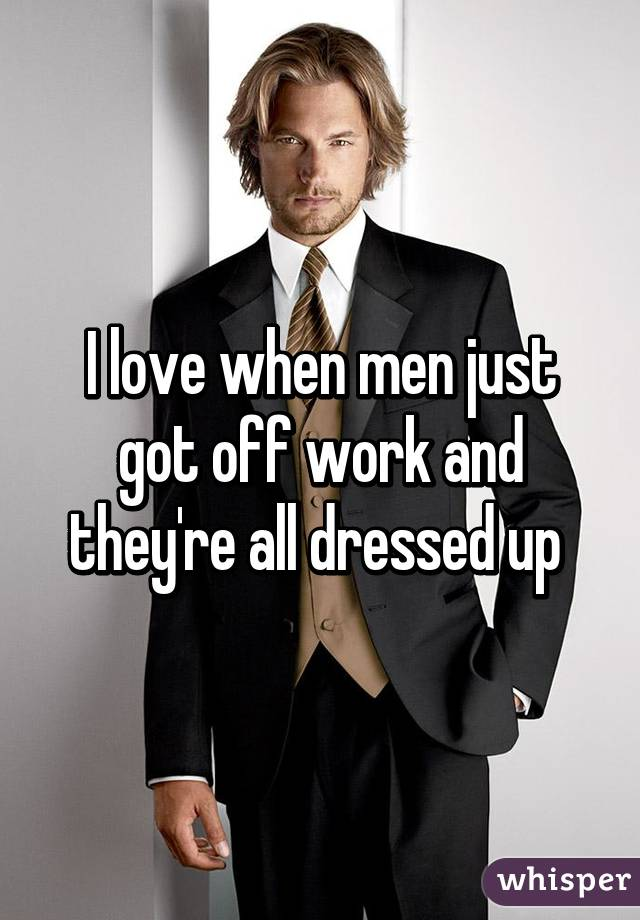 I love when men just got off work and they're all dressed up
