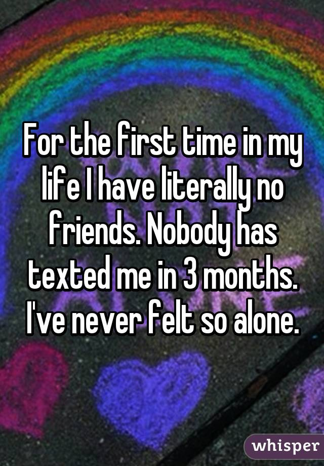 For the first time in my life I have literally no friends. Nobody has texted me in 3 months. I've never felt so alone.