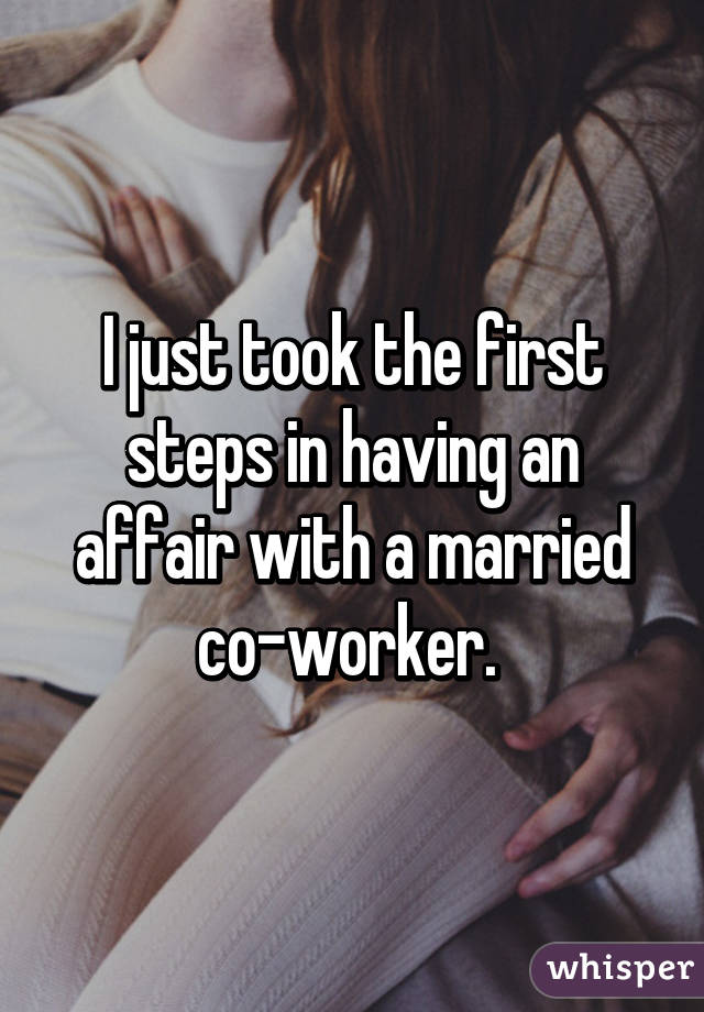 I just took the first steps in having an affair with a married co-worker.