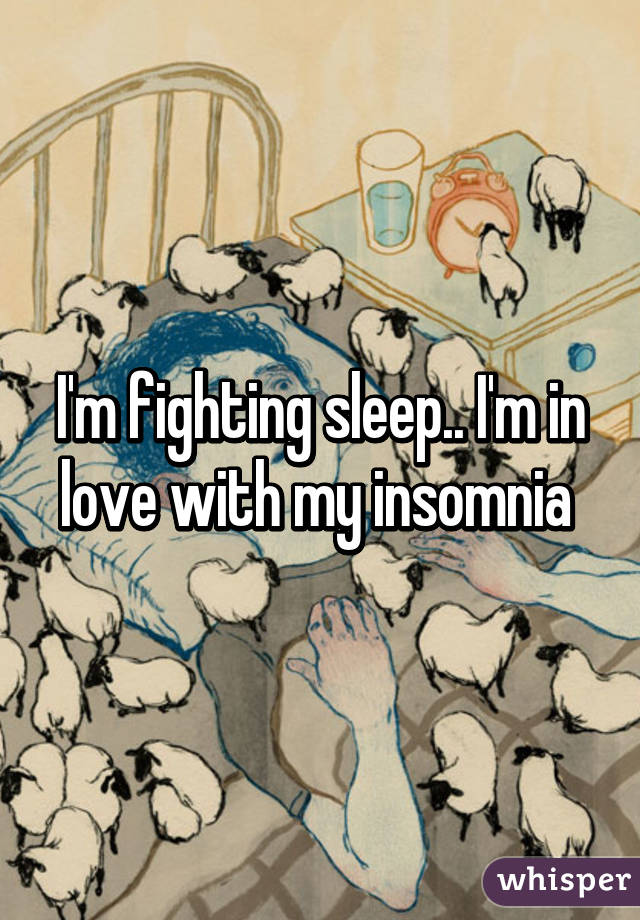 I'm fighting sleep.. I'm in love with my insomnia