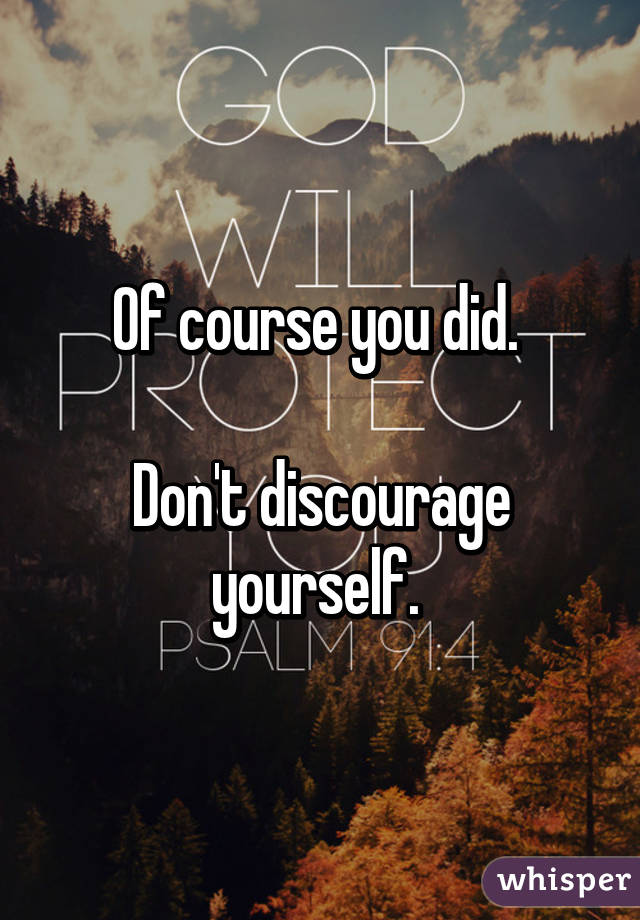 Of course you did.   Don't discourage yourself.
