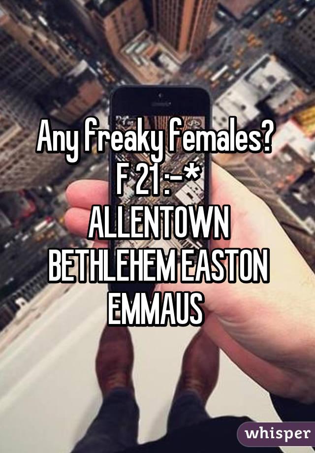 Any freaky females?  F 21 :-* ALLENTOWN BETHLEHEM EASTON EMMAUS