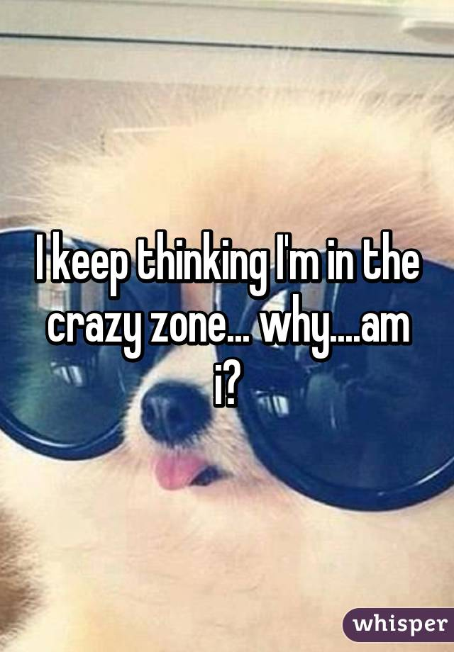 I keep thinking I'm in the crazy zone... why....am i?