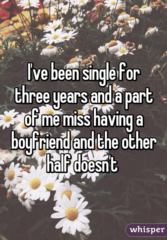 I've been single for three years and a part of me miss having a boyfriend and the other half doesn't