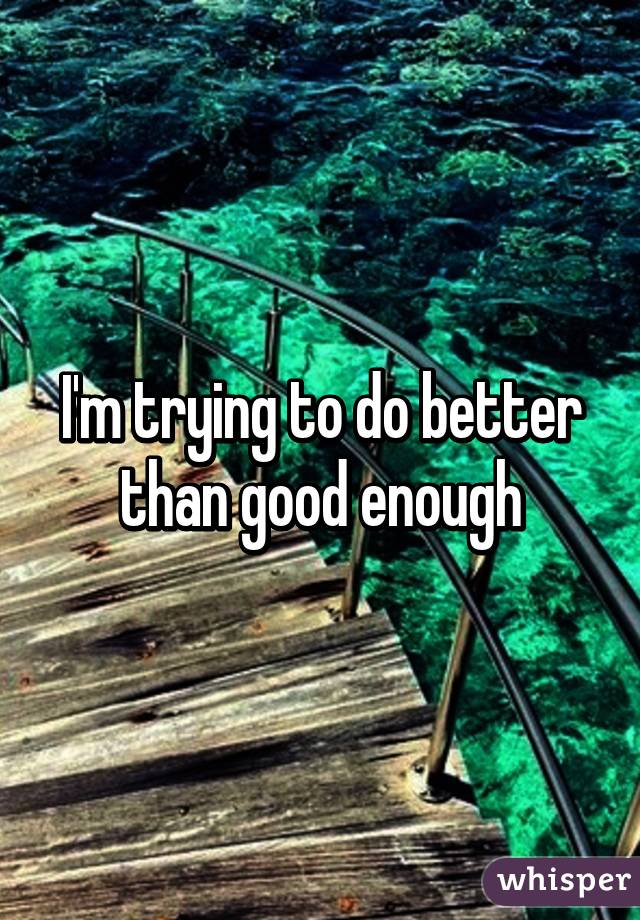 I'm trying to do better than good enough