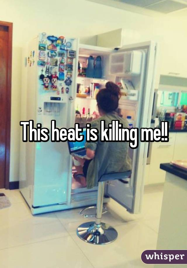 This heat is killing me!!
