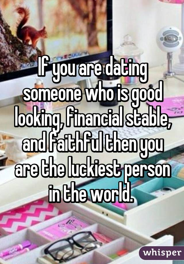 If you are dating someone who is good looking, financial stable, and faithful then you are the luckiest person in the world.