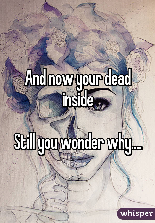 And now your dead inside  Still you wonder why....