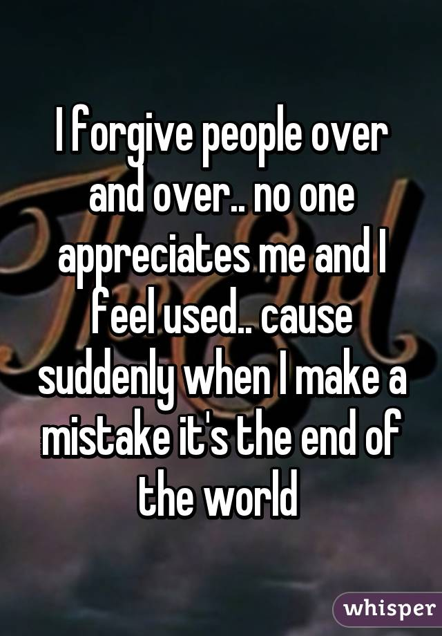 I forgive people over and over.. no one appreciates me and I feel used.. cause suddenly when I make a mistake it's the end of the world