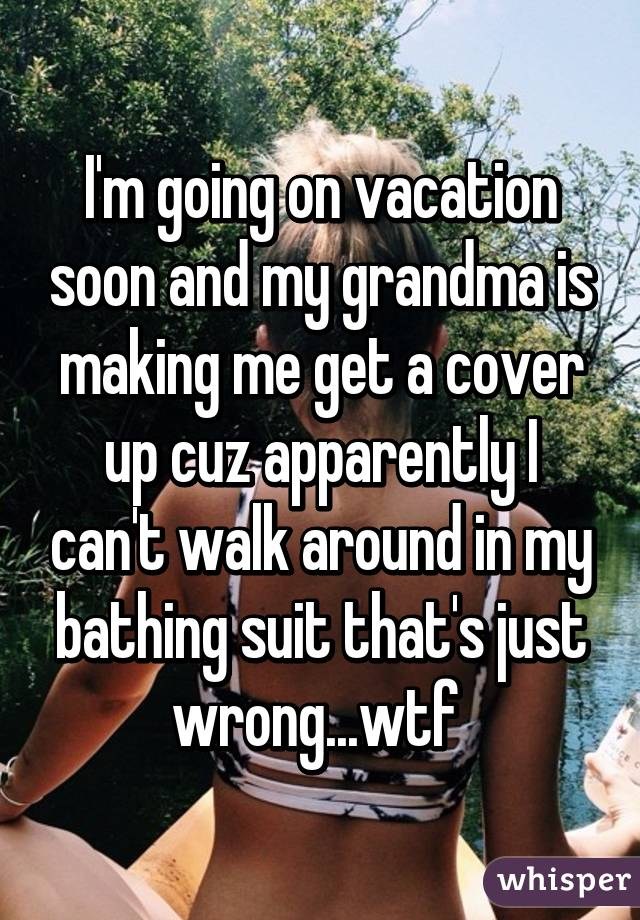 Im Going On Vacation Soon And My Grandma Is Making Me Get A Cover Up