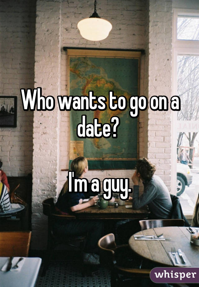 Who wants to go on a date?   I'm a guy.
