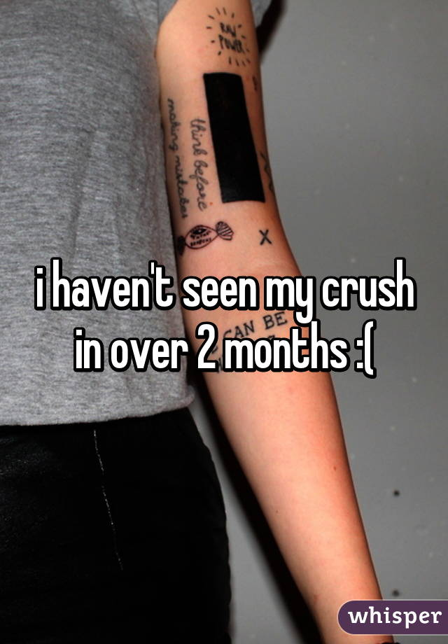 i haven't seen my crush in over 2 months :(