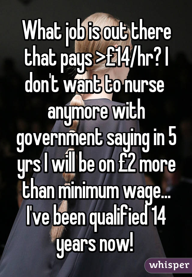 What job is out there that pays >£14/hr? I don't want to nurse  anymore with government saying in 5 yrs I will be on £2 more than minimum wage... I've been qualified 14 years now!