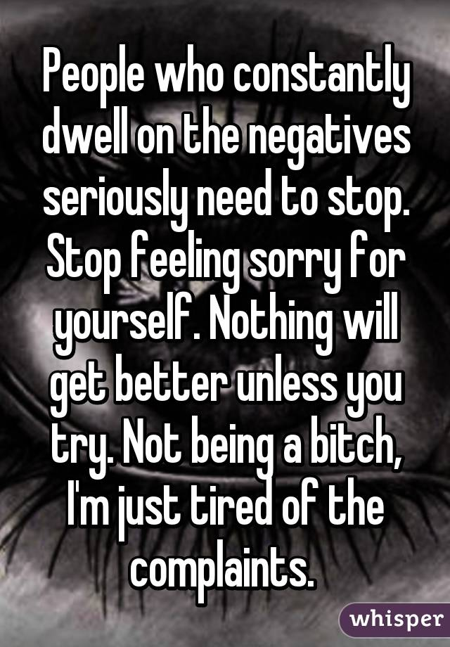 People who constantly dwell on the negatives seriously need to stop. Stop feeling sorry for yourself. Nothing will get better unless you try. Not being a bitch, I'm just tired of the complaints.