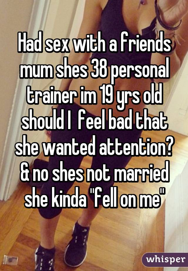 """Had sex with a friends mum shes 38 personal trainer im 19 yrs old should I  feel bad that she wanted attention? & no shes not married she kinda """"fell on me"""""""