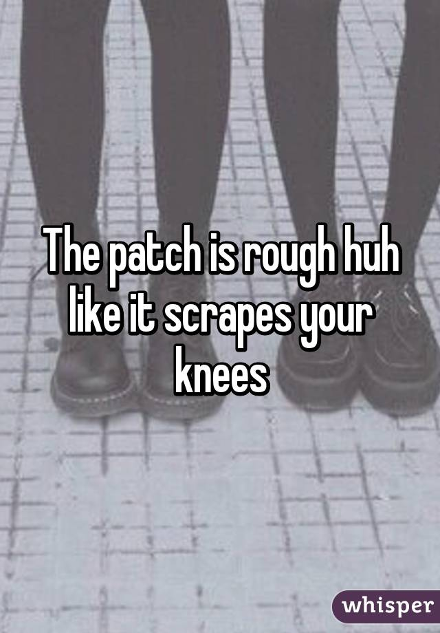 The patch is rough huh like it scrapes your knees