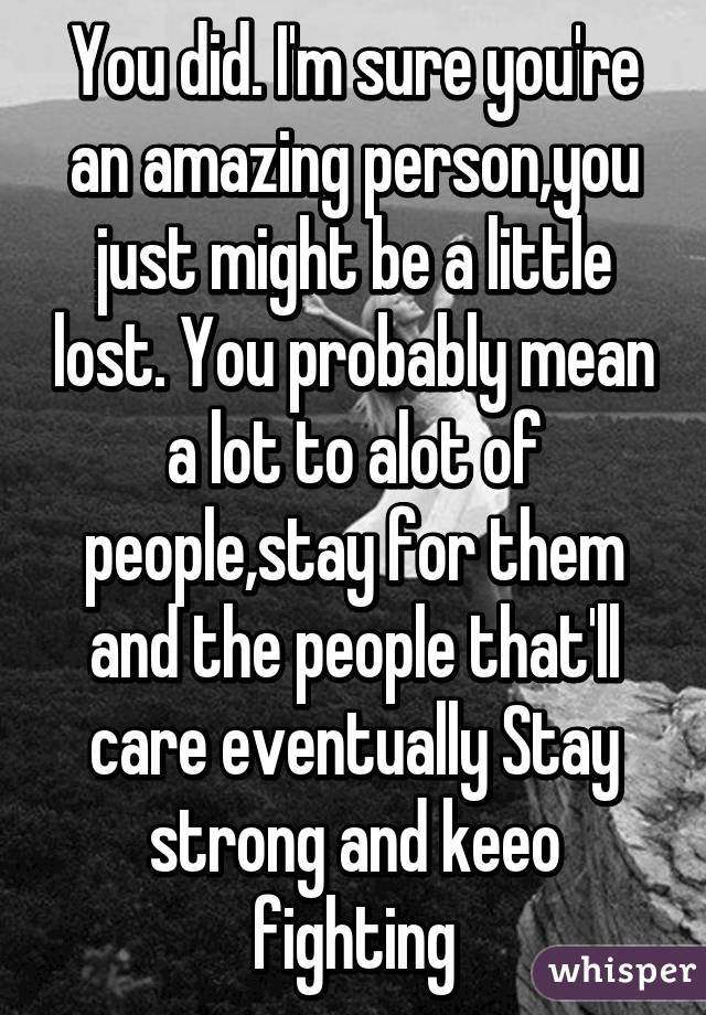 You did. I'm sure you're an amazing person,you just might be a little lost. You probably mean a lot to alot of people,stay for them and the people that'll care eventually Stay strong and keeo fighting