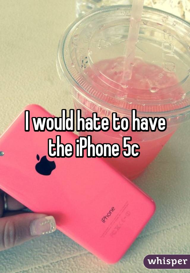 I would hate to have the iPhone 5c
