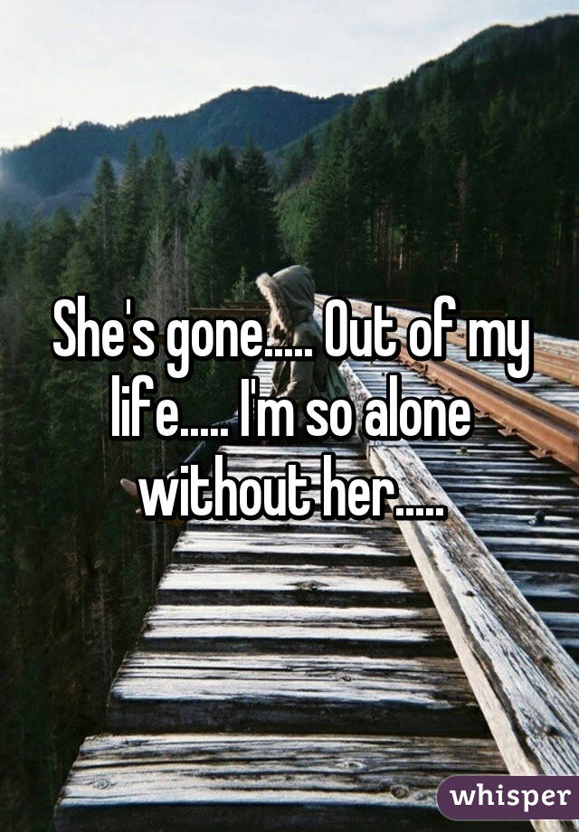 She's gone      Out of my life      I'm so alone without her