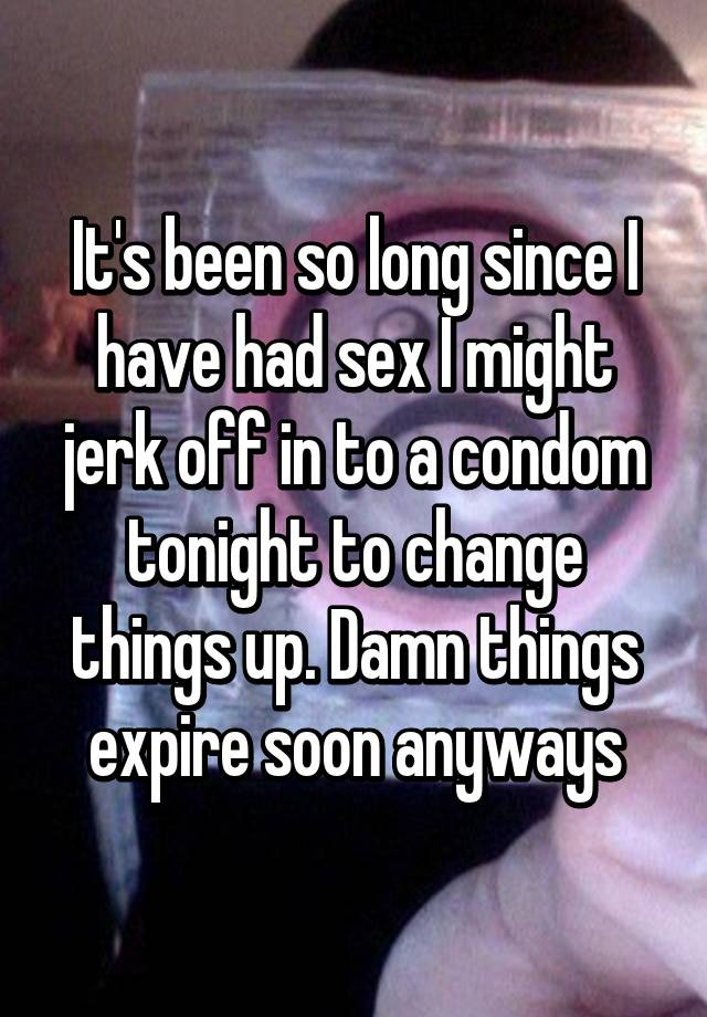 Its Been So Long Since I Have Had Sex I Might Jerk Off In To A Condom Tonight To Change Things Up Damn Things Expire Soon Anyways