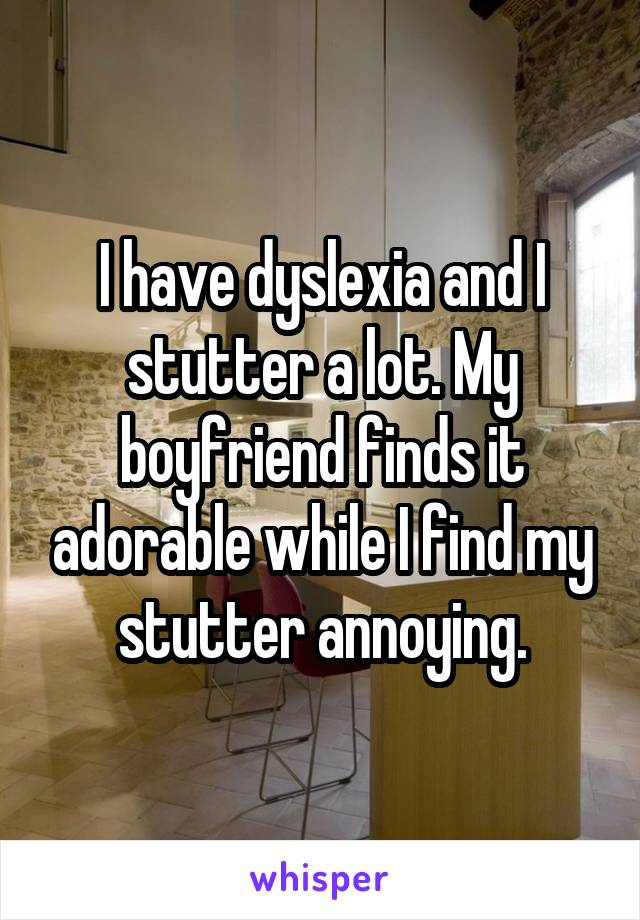 I have dyslexia and I stutter a lot. My boyfriend finds it adorable while I find my stutter annoying.