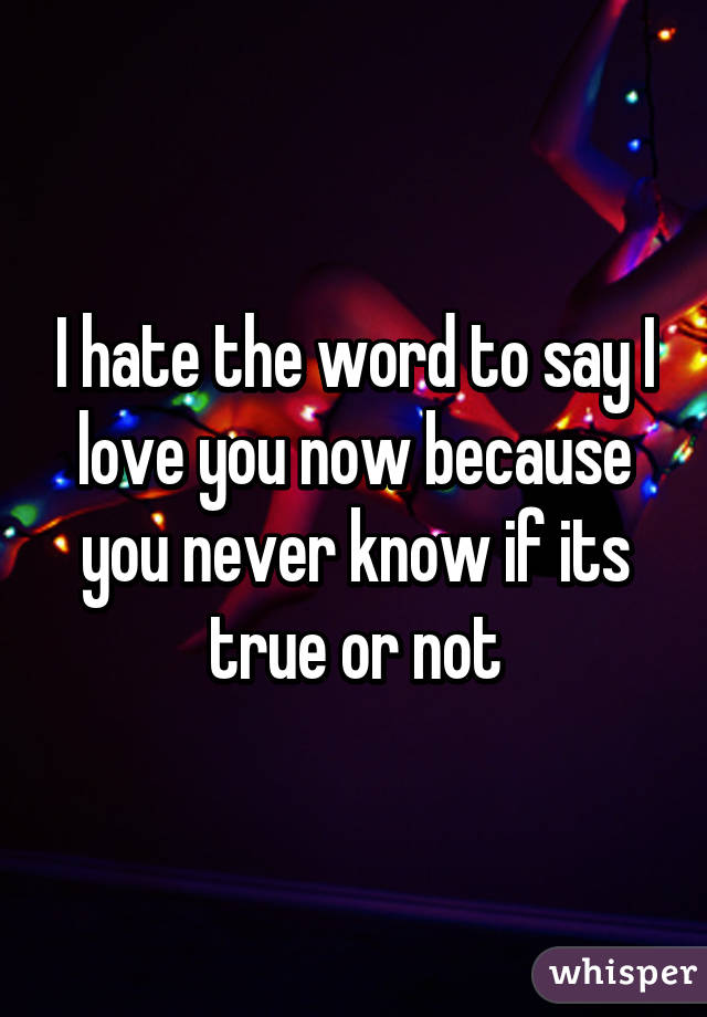 I The Word To Say I Love You Now Because You Never Know If Its