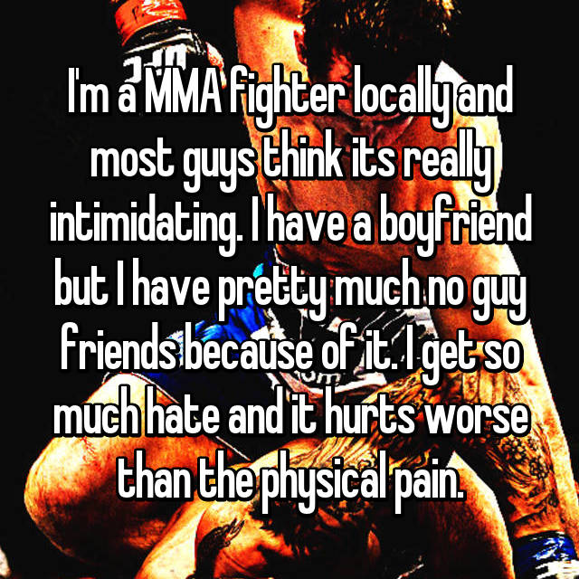 I'm a MMA fighter locally and most guys think its really intimidating. I have a boyfriend but I have pretty much no guy friends because of it. I get so much hate and it hurts worse than the physical pain.