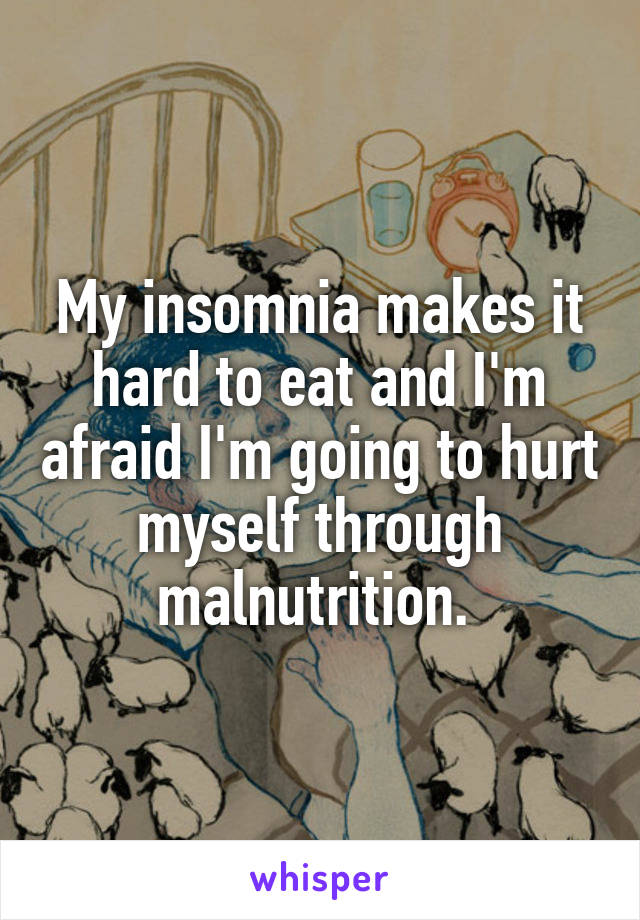 My insomnia makes it hard to eat and I'm afraid I'm going to hurt myself through malnutrition.