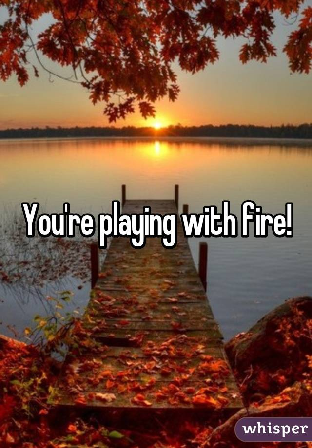 You're playing with fire!