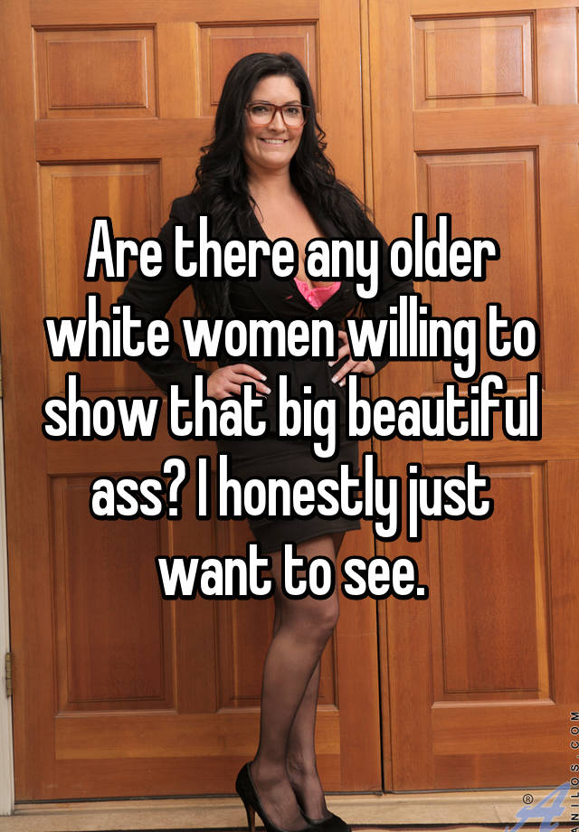Are There Any Older White Women Willing To Show That Big Beautiful Ass I Honestly Just Want To See