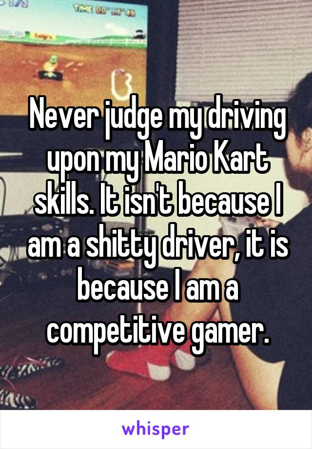 Never judge my driving upon my Mario Kart skills. It isn't because I am a shitty driver, it is because I am a competitive gamer.