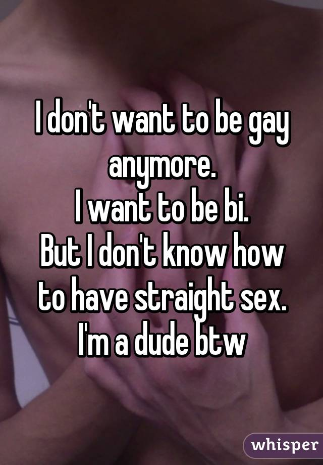 I dont want to be gay anymore