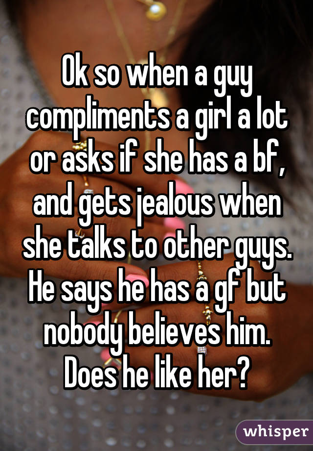 Ok so when a guy compliments a girl a lot or asks if she has a