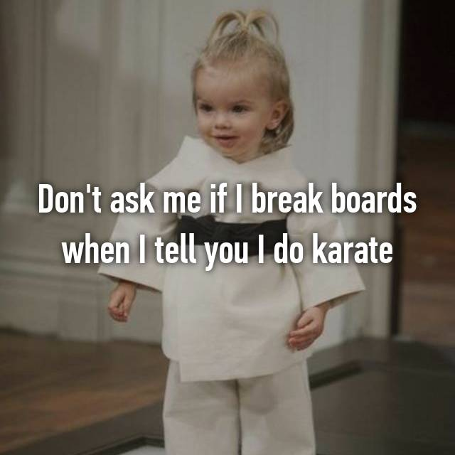 Don't ask me if I break boards when I tell you I do karate