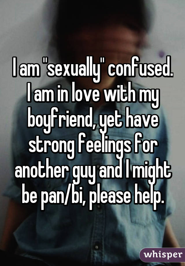 I Am Sexually Confused In Love With My Boyfriend Yet Have Strong Feelings For
