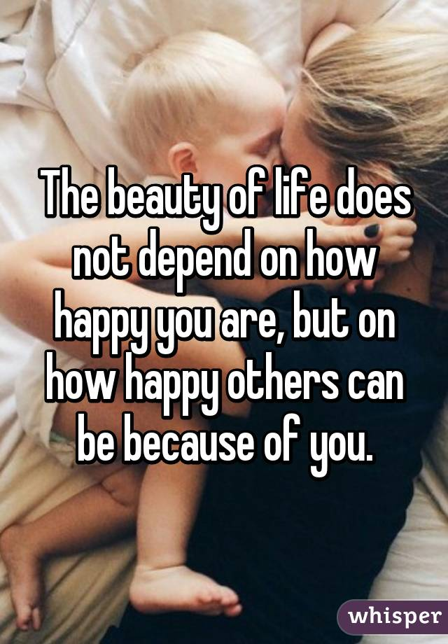 The Beauty Of Life Does Not Depend On How Happy You Are But Others