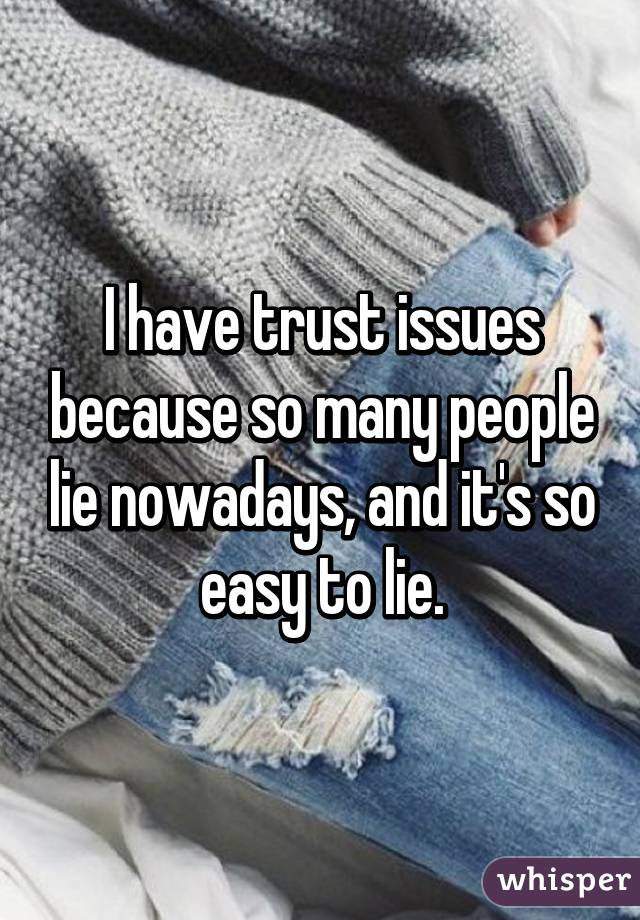 I have trust issues because so many people lie nowadays, and